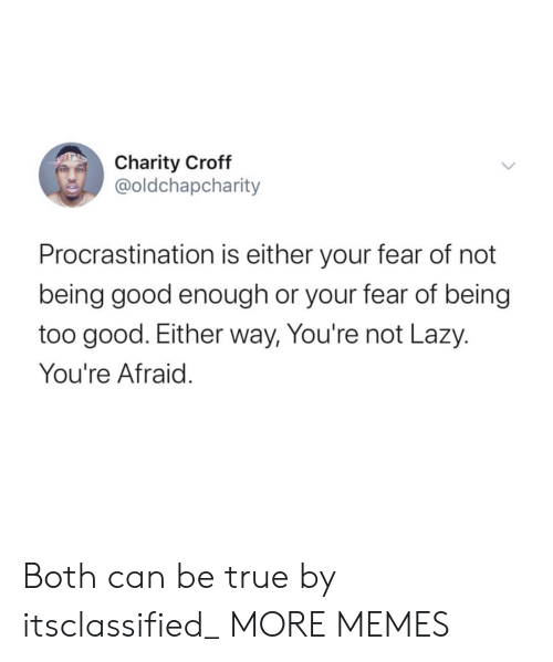 Not Being: Charity Croff  @oldchapcharity  Procrastination is either your fear of not  being good enough or your fear of being  too good. Either way, You're not Lazy.  You're Afraid. Both can be true by itsclassified_ MORE MEMES