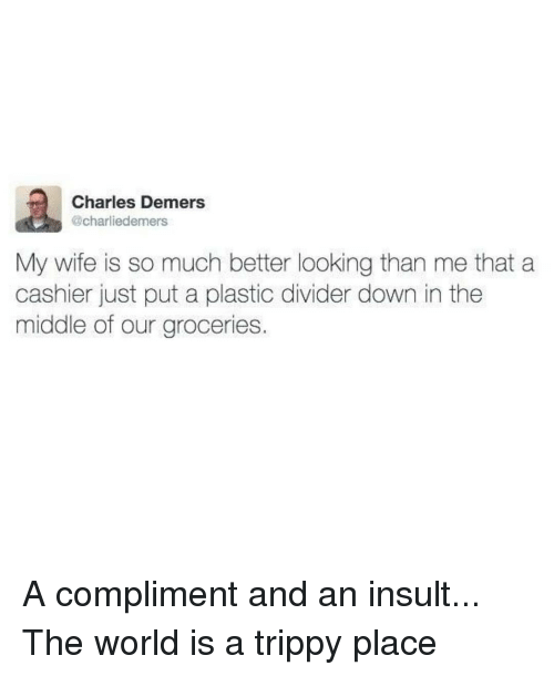 Trippiness: Charles Demers  @charliedemers  My wife is so much better looking than me that a  cashier just put a plastic divider down in the  middle of our groceries A compliment and an insult... The world is a trippy place