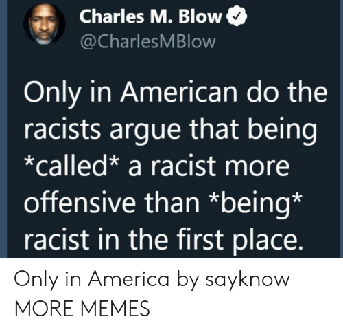 Racists: Charles M. Blow  @CharlesMBlow  Only in American do the  racists argue that being  *called* a racist more  offensive than *being*  racist in the first place. Only in America by sayknow MORE MEMES
