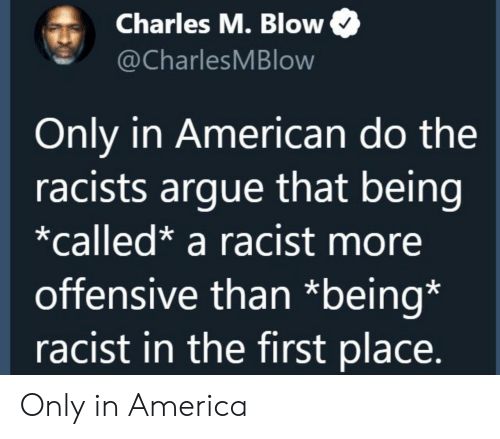 Racists: Charles M. Blow  @CharlesMBlow  Only in American do the  racists argue that being  *called* a racist more  offensive than *being*  racist in the first place. Only in America