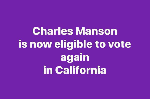 California, Charles Manson, and Now: Charles Manson  is now eligible to vote  again  in California