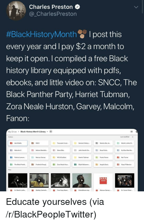 Black History Month, Blackpeopletwitter, and Doug: Charles Preston  _CharlesPreston  #BlackHistoryMonth I post this  every year and I pay $2 a month to  keep it open. I compiled a free Black  history library equipped with pdfs,  ebooks, and little video on: SNCC, The  Black Panther Party, Harriet Tubman,  Zora Neale Hurston, Garvey, Malcolm,  Fanon:  My Drive  >  Black History Month Library.  olders  Last modified  R3  Toussaint Lover  General History-  伯  Mumia Abu J.  Nelson Mandela.  E  Steve Biko  a  John Hennk Ca3Rosa Parks  伯  Patrice Lunn.  Marcus Garvey  Frantz Fanon  Hamiet Tubman  Nat Turner  鼪  The Black Parth.  E3  Frederick Doug.  E3  zora Neale Hurs-  伯  Diah Muhamm.  Angela D  Huey P Newton  Files  İİ  Free Huey Newt.  Marcus Garvey,- <p>Educate yourselves (via /r/BlackPeopleTwitter)</p>