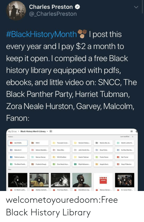 "Black History Month, Google, and Love: Charles Preston  _CharlesPreston  #BlackHistoryMonth I post this  every year and I pay $2 a month to  keep it open. I compiled a free Black  history library equipped with pdfs,  ebooks, and little video on: SNCC, The  Black Panther Party, Harriet Tubman,  Zora Neale Hurston, Garvey, Malcolm,  Fanon:  My Drive > Black History Month Library.  Folders  Last modined  R3  Toussaint Love  General History  Mumie AbuJ  Martin Luther  伯MaloobnK  E Nelson Mande  伯  E3  Jahn Henrik Cla-  Rosa Parks  E3  Patrice Lunn.  Mancus Garvy  Hariet Tubman  "" Fanon  3Nat Tumer  鼪  The Black Pare.  E3  Frederick Dougl-  E3  Zona Neale Hun-  伯  Beah Muhannn.  E3  Angela Dres  Hoy .Nw  Fles  İİ  Free Huey Newt.  ii  Marcus Garvey,- welcometoyouredoom:Free Black History Library"