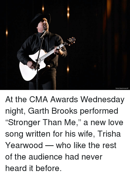"Love, Memes, and Wednesday: Charles Sykes/Invision/AP At the CMA Awards Wednesday night, Garth Brooks performed ""Stronger Than Me,"" a new love song written for his wife, Trisha Yearwood — who like the rest of the audience had never heard it before."