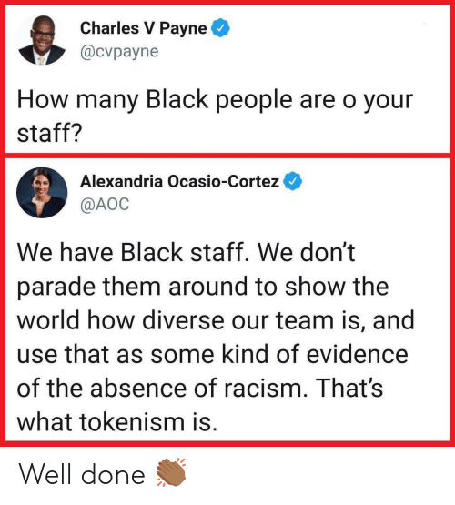 Racism, Black, and World: Charles V Payne  @cvpayne  How many Black people are o your  staff?  Alexandria Ocasio-Cortez  @AOC  We have Black staff. We don't  parade them around to show the  world how diverse our team is, and  use that as some kind of evidence  of the absence of racism. That's  what tokenism is. Well done 👏🏾