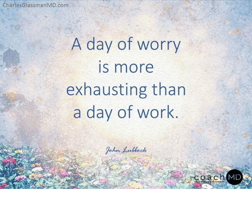 Memes, Work, and 🤖: CharlesGlassmanMD.com  A day of worry  IS more  exhausting than  a day of work  9-hnム.uock  oach  MD