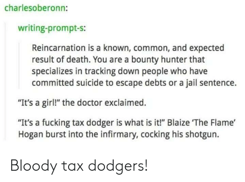 """Doctor, Dodgers, and Fucking: charlesoberonn:  writing-prompt-s:  Reincarnation is a known, common, and expected  result of death. You are a bounty hunter that  specializes in tracking down people who have  committed suicide to escape debts or a jail sentence.  """"It's a girl!"""" the doctor exclaimed.  """"It's a fucking tax dodger is what is it!"""" Blaize The Flame'  Hogan burst into the infirmary, cocking his shotgun. Bloody tax dodgers!"""