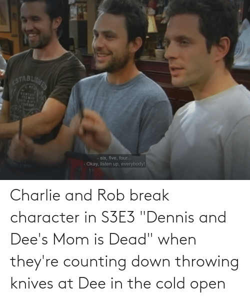 """break character: Charlie and Rob break character in S3E3 """"Dennis and Dee's Mom is Dead"""" when they're counting down throwing knives at Dee in the cold open"""