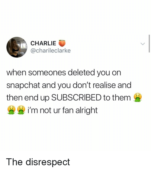 Charlie, Snapchat, and Girl Memes: CHARLIE  @charileclarke  when someones deleted you orn  snapchat and you don't realise and  then end up SUBSCRIBED to them  i'm not ur fan alright The disrespect