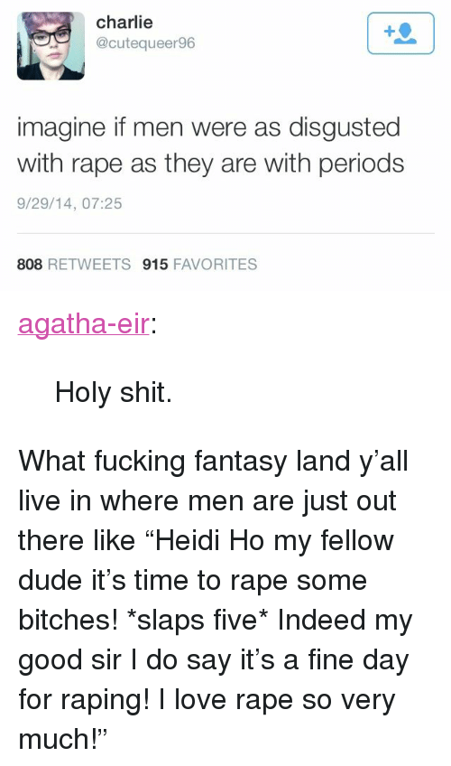 """Charlie, Dude, and Fucking: charlie  @cutequeer96  1  imagine if men were as disgusted  with rape as they are with periods  9/29/14, 07:25  808 RETWEETS 915 FAVORITES <p><a href=""""http://agatha-eir.tumblr.com/post/98727022036/holy-shit"""" class=""""tumblr_blog"""">agatha-eir</a>:</p>  <blockquote><p>Holy shit.</p></blockquote>  <p>What fucking fantasy land y'all live in where men are just out there like """"Heidi Ho my fellow dude it's time to rape some bitches! *slaps five*  Indeed my good sir I do say it's a fine day for raping! I love rape so very much!""""</p>"""
