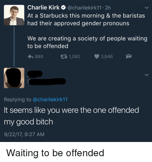 Bitch, Charlie, and Starbucks: Charlie Kirk @charliekirk11 2h  At a Starbucks this morning & the baristas  had their approved gender pronouns  We are creating a society of people waiting  to be offended  1,092  3,846  Replying to @charliekirk11  It seems like you were the one offended  my good bitch  9/22/17, 9:27 AM Waiting to be offended