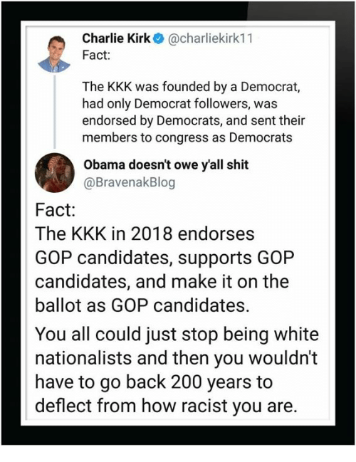 Bailey Jay, Charlie, and Kkk: Charlie Kirk@charliekirk11  Fact:  The KKK was founded by a Democrat,  had only Democrat followers, was  endorsed by Democrats, and sent their  members to congress as Democrats  Obama doesn't owe yall shit  @BravenakBlog  Fact:  The KKK in 2018 endorses  GOP candidates, supports GOP  candidates, and make it on the  ballot as GOP candidates.  You all could just stop being white  nationalists and then you wouldn't  have to go back 200 years to  deflect from how racist you are.