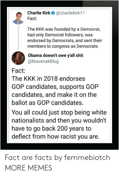 Bailey Jay, Charlie, and Dank: Charlie Kirk@charliekirk11  Fact  The KKK was founded by a Democrat,  had only Democrat followers, was  endorsed by Democrats, and sent their  members to congress as Democrats  Obama doesn't owe y'all shit  @BravenakBlog  Fact:  The KKK in 2018 endorses  GOP candidates, supports GOP  candidates, and make it on the  ballot as GOP candidates.  You all could just stop being white  nationalists and then you wouldn't  have to go back 200 years to  deflect from how racist you are. Fact are facts by femmebiotch MORE MEMES