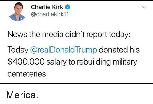 Charlie, Memes, and News: Charlie Kirk  @charliekirk11  News the media didn't report today:  Today @realDonald Trump donated his  $400,000 salary to rebuilding military  cemeteries Merica.