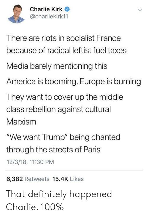 """America, Charlie, and Definitely: Charlie Kirk  @charliekirk11  There are riots in socialist France  because of radical leftist fuel taxes  Media barely mentioning this  America is booming, Europe is burning  They want to cover up the middle  class rebellion against cultural  Marxism  """"We want Trump"""" being chanted  through the streets of Paris  12/3/18, 11:30 PM  6,382 Retweets 15.4K Likes  > That definitely happened Charlie. 100%"""
