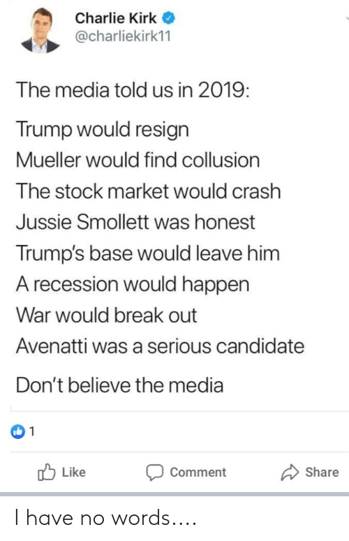 Mueller: Charlie Kirk O  @charliekirk11  The media told us in 2019:  Trump would resign  Mueller would find collusion  The stock market would crash  Jussie Smollett was honest  Trump's base would leave him  A recession would happen  War would break out  Avenatti was a serious candidate  Don't believe the media  O Like  Share  Comment I have no words....