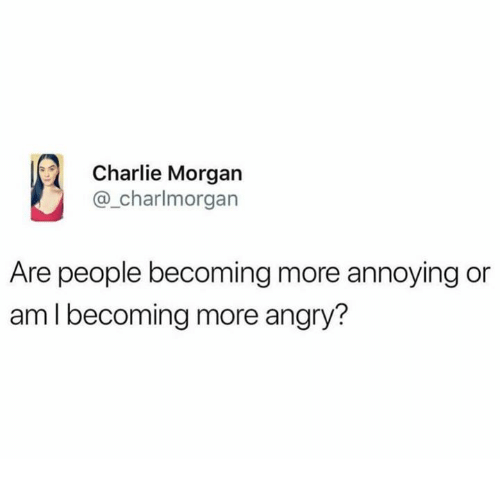 Charlie, Angry, and Annoying: Charlie Morgan  @_charlmorgan  Are people becoming more annoying or  am I becoming more angry?