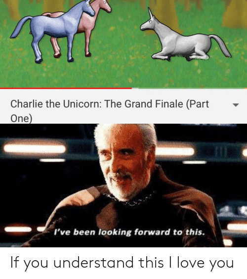 The Unicorn: Charlie the Unicorn: The Grand Finale (Part  One)  I've been looking forward to this. If you understand this I love you