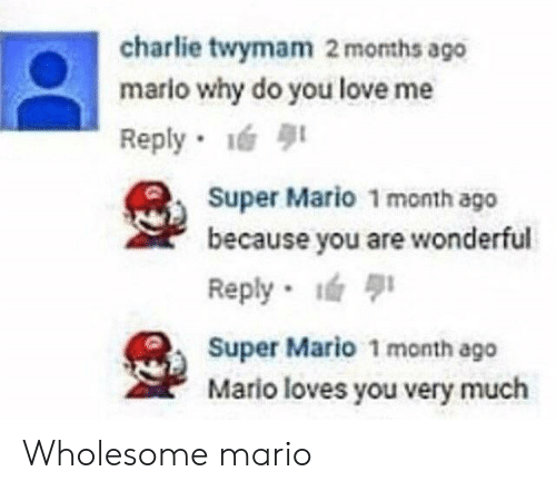 Charlie, Love, and Super Mario: charlie twymam 2 months ago  mario why do you love me  Reply 1  Super Mario 1 month ago  because you are wonderful  Reply  Super Mario 1 month ago  Mario loves you very much Wholesome mario