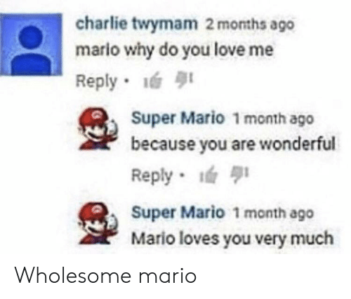 Charlie, Love, and Super Mario: charlie twymam 2 months ago  mario why do you love me  Reply  Super Mario 1 month ago  because you are wonderful  Reply  Super Mario 1 month ago  Mario loves you very much Wholesome mario