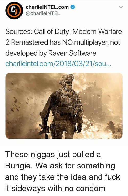 Call of Duty Modern Warfare 2, Condom, and Memes: charlielNTEL.com  @charlieINTEL  Sources: Call of Duty: Modern Warfare  2 Remastered has NO multiplayer, not  developed by Raven Software  charlieintel.com/2018/03/21/sou These niggas just pulled a Bungie. We ask for something and they take the idea and fuck it sideways with no condom