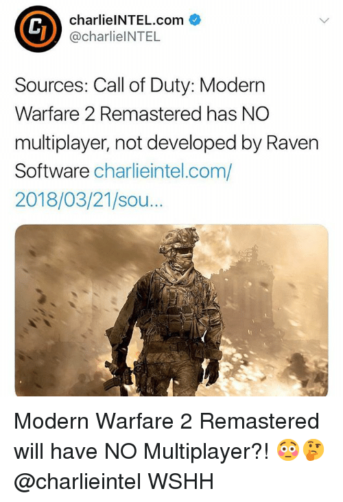 Call of Duty Modern Warfare 2, Memes, and Wshh: charlielNTEL.com  @charlieINTEL  Sources: Call of Duty: Modern  Warfare 2 Remastered has NO  multiplayer, not developed by Raven  Software charlieintel.com/  2018/03/21/sou...  Th Modern Warfare 2 Remastered will have NO Multiplayer?! 😳🤔 @charlieintel WSHH