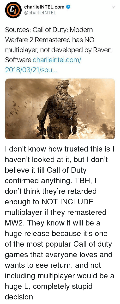 Call of Duty Modern Warfare 2, Memes, and Retarded: charlielNTEL.com  @charlieINTEL  Sources: Call of Duty: Modern  Warfare 2 Remastered has NO  multiplayer, not developed by Raven  Software charlieintel.com/  2018/03/21/sou.. I don't know how trusted this is I haven't looked at it, but I don't believe it till Call of Duty confirmed anything. TBH, I don't think they're retarded enough to NOT INCLUDE multiplayer if they remastered MW2. They know it will be a huge release because it's one of the most popular Call of duty games that everyone loves and wants to see return, and not including multiplayer would be a huge L, completely stupid decision