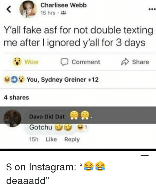 "Fake, Instagram, and Texting: Charlisee Webb  15 hrs  900  Y'all fake asf for not double texting  me after l ignored y'all for 3 days  Wow  Comment  Share  08 You, Sydney Greiner +12  4 shares  鼎鼎  Davo Did Dat  15h Like Reply $ on Instagram: ""😂😂 deaaadd"""