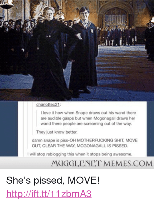"""Love, Memes, and Shit: charlottec21  I love it how when Snape draws out his wand there  are audible gasps but when Mcgonagall draws her  wand there people are screaming out of the way.  They just know better.  damn snape is piss-OH MOTHERFUCKING SHIT, MOVE  OUT, CLEAR THE WAY, MCGONAGALL IS PISSED  I will stop reblogging this when it stops being awesome.  MUGGLENET MEMES.COM <p>She&rsquo;s pissed, MOVE! <a href=""""http://ift.tt/11zbmA3"""">http://ift.tt/11zbmA3</a></p>"""