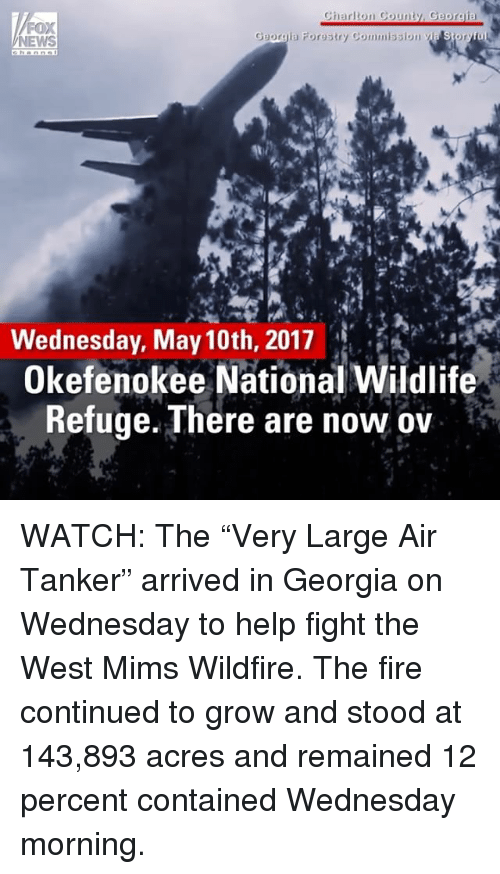 "Fire, Memes, and News: Charlton Count  Georgi  FOX  Georgia Forestry Commission  NEWS  Wednesday, May 10th, 2017  Okefenokee National Wildlife  Refuge. There are now ov WATCH: The ""Very Large Air Tanker"" arrived in Georgia on Wednesday to help fight the West Mims Wildfire. The fire continued to grow and stood at 143,893 acres and remained 12 percent contained Wednesday morning."
