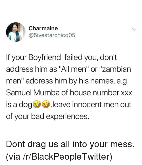 """Bad, Blackpeopletwitter, and Xxx: Charmaine  5ivestarchicq05  If your Boyfriend failed you, don't  address him as """"All men"""" or """"zambian  men"""" address him by his names. e.q  Samuel Mumba of house number xxx  is a dog .leave innocent men out  of your bad experiences. Dont drag us all into your mess. (via /r/BlackPeopleTwitter)"""