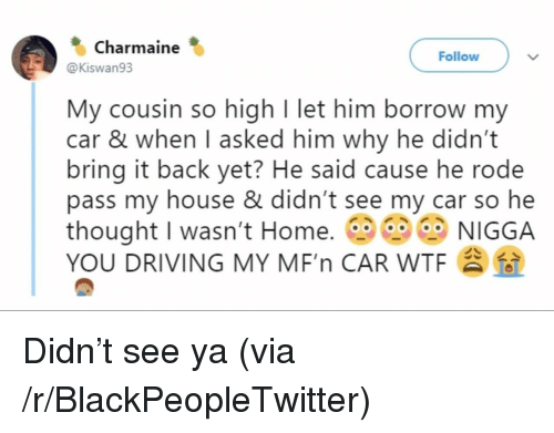 Blackpeopletwitter, Driving, and My House: Charmaine  Follow  @Kiswan93  My cousin so high I let him borrow my  car & when I asked him why he didn't  bring it back yet? He said cause he rode  pass my house & didn't see my car so he  thought I wasn't Home. NIGGA  YOU DRIVING MY MF'n CAR WTF Didn't see ya (via /r/BlackPeopleTwitter)