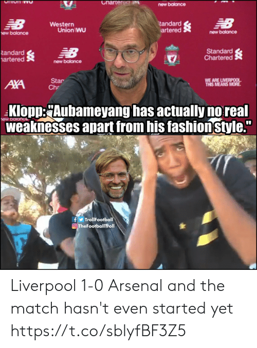 """Western: Charter dN  Ohion wO  new balance  NB  EB  tandard  artered  Western  Union WU  new balance  ew balance  Standard  Chartered  NB  tandard  artered  new balance  WE ARE LIVERPOOL  THIS MEANS MORE  Star  Ch  AXA  Klopp:Aubameyang has actually no real  weaknesses apart from his fashionstyle.""""  fTrollFootball  OTheFootballTroll Liverpool 1-0 Arsenal and the match hasn't even started yet https://t.co/sblyfBF3Z5"""