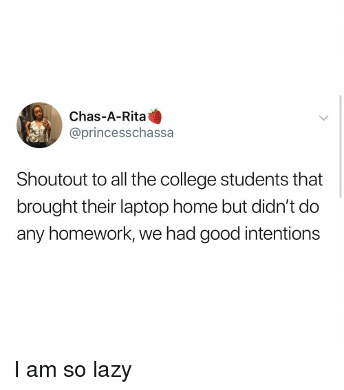 College, Lazy, and Memes: Chas-A-Rita  @princesschassa  Shoutout to all the college students that  brought their laptop home but didn't do  any homework, we had good intentions I am so lazy