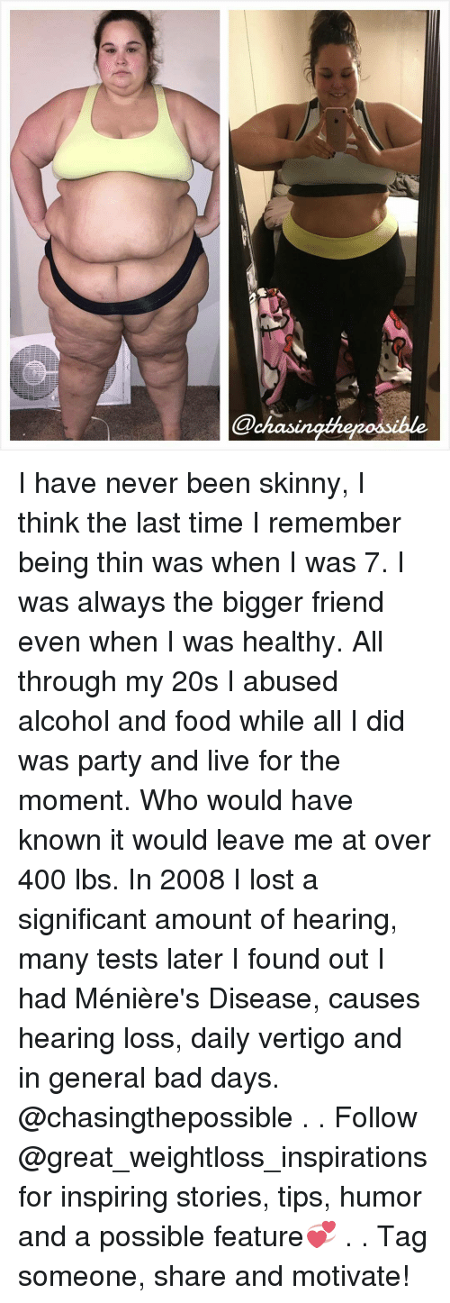 Bad Day, Memes, and Skinny: @chas I have never been skinny, I think the last time I remember being thin was when I was 7. I was always the bigger friend even when I was healthy. All through my 20s I abused alcohol and food while all I did was party and live for the moment. Who would have known it would leave me at over 400 lbs. In 2008 I lost a significant amount of hearing, many tests later I found out I had Ménière's Disease, causes hearing loss, daily vertigo and in general bad days. @chasingthepossible . . Follow @great_weightloss_inspirations for inspiring stories, tips, humor and a possible feature💞 . . Tag someone, share and motivate!