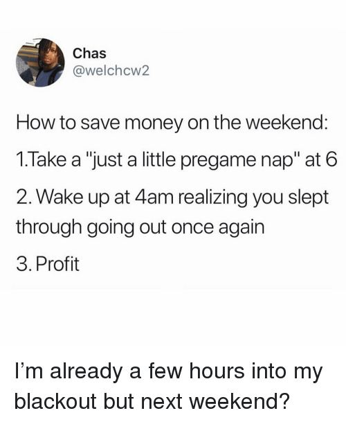 "Memes, Money, and How To: Chas  @welchcw2  How to save money on the weekend:  1.Take a ""just a little pregame nap"" at 6  2. Wake up at 4am realizing you slept  through going out once agair  3. Profit I'm already a few hours into my blackout but next weekend?"
