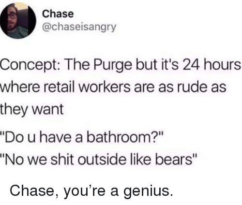 """Memes, Rude, and Shit: Chase  @chaseisangry  Concept: The Purge but it's 24 hours  where retail workers are as rude as  they want  """"Do u have a bathroom?""""  """"No we shit outside like bears"""" Chase, you're a genius."""
