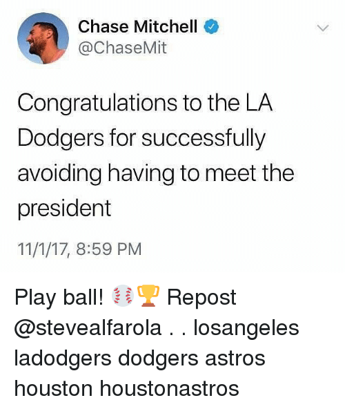 Astros: Chase Mitchell  @ChaseMit  Congratulations to the LA  Dodgers for successfully  avoiding having to meet the  president  11/1/17, 8:59 PM Play ball! ⚾️🏆 Repost @stevealfarola . . losangeles ladodgers dodgers astros houston houstonastros