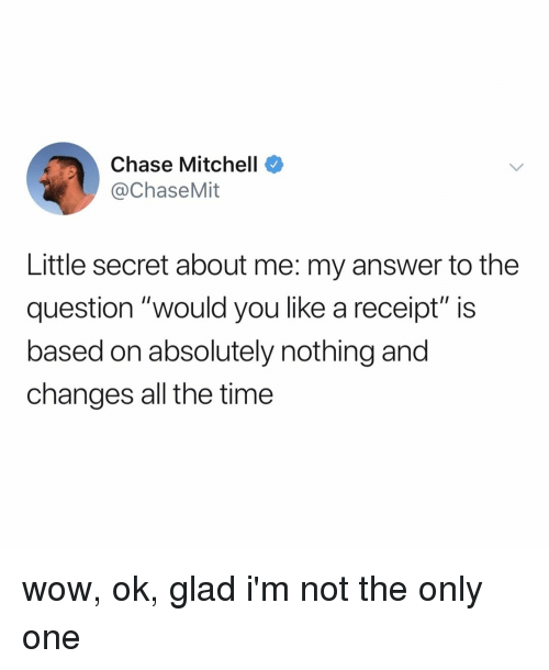 "Wow, Chase, and Receipt: Chase Mitchell  @ChaseMit  Little secret about me: my answer to the  question ""would you like a receipt"" is  based on absolutely nothing and  changes all the time wow, ok, glad i'm not the only one"