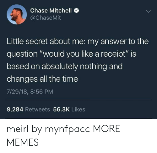 "Questioningly: Chase Mitchell  @ChaseMit  Little secret about me: my answer to the  question ""would you like a receipt"" is  based on absolutely nothing and  changes all the time  7/29/18, 8:56 PM  9,284 Retweets 56.3K Likes meirl by mynfpacc MORE MEMES"