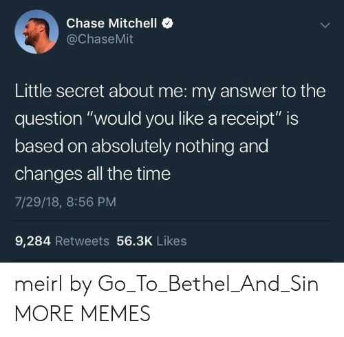 "Questioningly: Chase Mitchell  @ChaseMit  Little secret about me: my answer to the  question ""would you like a receipt"" is  based on absolutely nothing and  changes all the time  7/29/18, 8:56 PM  9,284 Retweets 56.3K Likes meirl by Go_To_Bethel_And_Sin MORE MEMES"