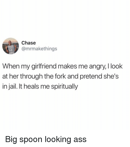 Ass, Jail, and Memes: Chase  @mrmakethings  When my girlfriend makes me angry, I look  at her through the fork and pretend she's  in jail. It heals me spiritually Big spoon looking ass