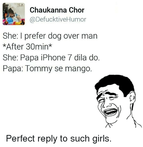 Overly Manly: Chaukanna Chor  @DefucktiveHumor  She: I prefer dog over man  *After 30min  She: Papa iPhone 7 dila do.  Papa: Tommy se mango. Perfect reply to such girls.