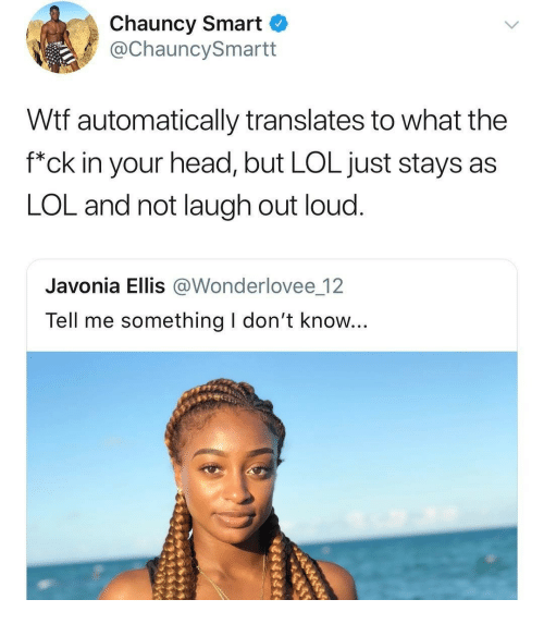 "Head, Lol, and Wtf: Chauncy Smart  @ChauncySmartt  Wtf automatically translates to what the  f""ck in your head, but LOL just stays as  LOL and not laugh out loud.  Javonia Ellis @Wonderlovee 12  Tell me something I don't know..."