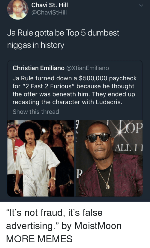 """Dank, Ja Rule, and Ludacris: Chavi St. Hill  @ChaviStHill  Ja Rule gotta be lop 5 dumbest  niggas in history  Christian Emiliano @XtianEmiliano  Ja Rule turned down a $500,000 paycheck  for """"2 Fast 2 Furious"""" because he thought  the offer was beneath him. They ended up  recasting the character with Ludacris  Show this thread  ALL I """"It's not fraud, it's false advertising."""" by MoistMoon MORE MEMES"""
