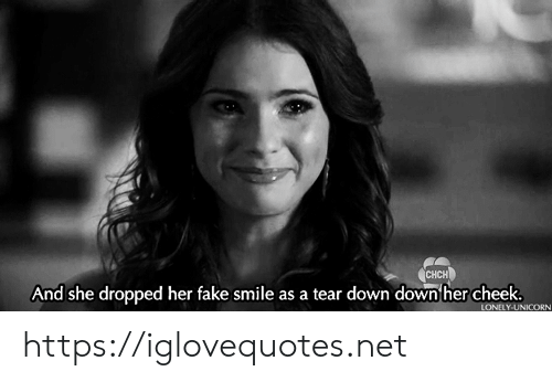 Unicorn: CHCH  And she dropped her fake smile as a tear down down her cheek.  LONELY-UNICORN https://iglovequotes.net
