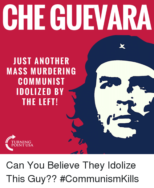 Memes, Communist, and Che Guevara: CHE GUEVARA  JUST ANOTHER  MASS MURDERING  COMMUNIST  IDOLIZED BY  THE LEFT!  TURNING Can You Believe They Idolize This Guy?? #CommunismKills