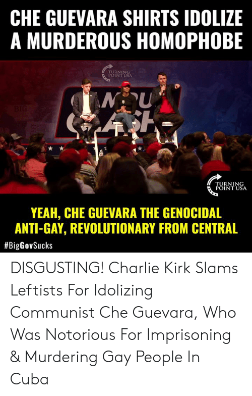notorious: CHE GUEVARA SHIRTS IDOLIZE  A MURDEROUS HOMOPHOBE  RNING  INT USA  TURNING  POINT USA  YEAH, CHE GUEVARA THE GENOCIDAL  ANTI-GAY, REVOLUTIONARY FROM CENTRAL  DISGUSTING! Charlie Kirk Slams Leftists For Idolizing Communist Che Guevara, Who Was Notorious For Imprisoning & Murdering Gay People In Cuba