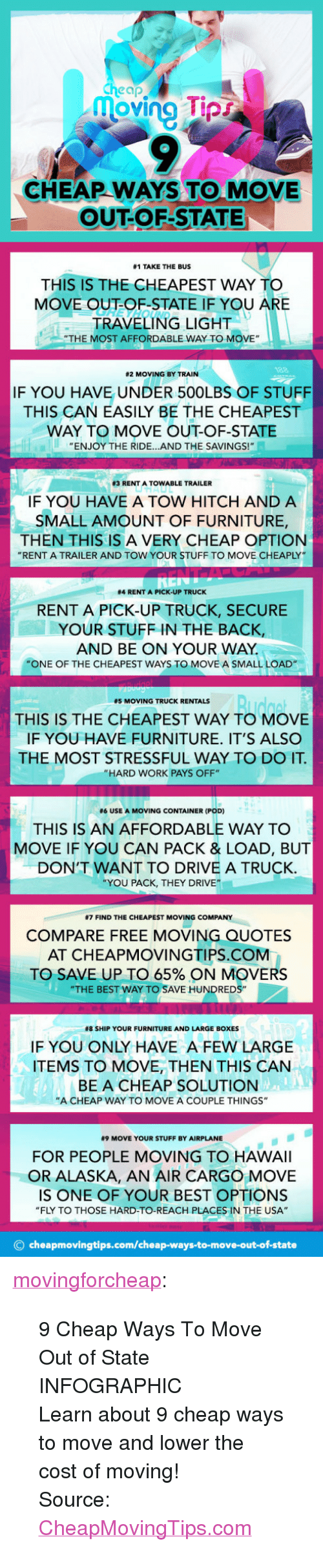 "Tumblr, Work, and Airplane: cheap  oving pr  CHEAP WAYS TO MOVE  OUT-OF-STATE  #1 TAKE THE BUS  THIS IS THE CHEAPEST WAY TO  MOVE OUT-OF-STATE IF YOU A  RE  TRAVELING LIGHT  ""THE MOST AFFORDABLE WAY TO MOVE""  82 MOVING BY TRAIN  IF YOU HAVE UNDER 500LBS OF STUFF  THIS CAN EASILY BE THE CHEAPEST  WAY TO MOVE OUT-OF-STATE  ENJOY THE RIDE...AND THE SAVINGS!  83 RENT A TOW ABLE TRAILER  IF YOU HAVE A TOW HITCH AND A  SMALL AMOUNT OF FURNITURE,  THEN THIS IS A VERY CHEAP OPTION  ""RENT A TRAILER AND TOW YOUR STUFF TO MOVE CHEAPLY  #4 RENT A PICK-UP TRUCK  RENT A PICK-UP TRUCK, SECURE  YOUR STUFF IN THE BACK,  AND BE ON YOUR WAY  ""ONE OF THE CHEAPEST WAYS TO MOVE A SMALL LOAD  #5 MOVING TRUCK RENTALS  THIS IS THE CHEAPEST WAY TO MOVE  IF YOU HAVE FURNITURE. IT'S ALSO  THE MOST STRESSFUL WAY TO DO IT  ""HARD WORK PAYS OFF""  #6 USE A MOVING CONTAINER (POD)  THIS IS AN AFFORDABLE WAY TO  MOVE IF YOU CAN PACK & LOAD, BUT  DON'T WANT TO DRIVE A TRUCK  YOU PACK, THEY DRIVE""  #7 FIND THE CHEAPEST MOVING COMPANY  COMPARE FREE MOVING QUOTES  AT CHEAPMOVINGTIPS.COM  TO SAVE UP TO 65% ON MOVERS  ""THE BEST WAY TO SAVE HUNDREDS""  #8 SHIP YOUR FURNITURE AND LARGE BOXES  IF YOU ONLY HAVE A FEW LARGE  ITEMS TO MOVE, THEN THIS CAN  BE A CHEAP SOLUTION  ""A CHEAP WAY TO MOVE A COUPLE THINGS""  #9 MOVE YOUR STUFF BY AIRPLANE  FOR PEOPLE MOVING TO HAWAlI  OR ALASKA, AN AIR CARGO MOVE  IS ONE OF YOUR BEST OPTIONS  ""FLY TO THOSE HARD-TO-REACH PLACES IN THE USA""  © cheapmovingtips.com/cheap-ways-to-move-out-of-state <p><a href=""http://movingforcheap.tumblr.com/post/172942377344/cheap-ways-to-move-infographic"" class=""tumblr_blog"">movingforcheap</a>:</p><blockquote> <p>9 Cheap Ways To Move Out of State INFOGRAPHIC </p>   <p>Learn about 9 cheap ways to move and lower the cost of moving!</p>  <p>Source: <a href=""http://www.cheapmovingtips.com/cheap-ways-to-move-out-of-state/"" title=""9 Cheap Ways To Move Out Of State"">CheapMovingTips.com</a></p> </blockquote>"