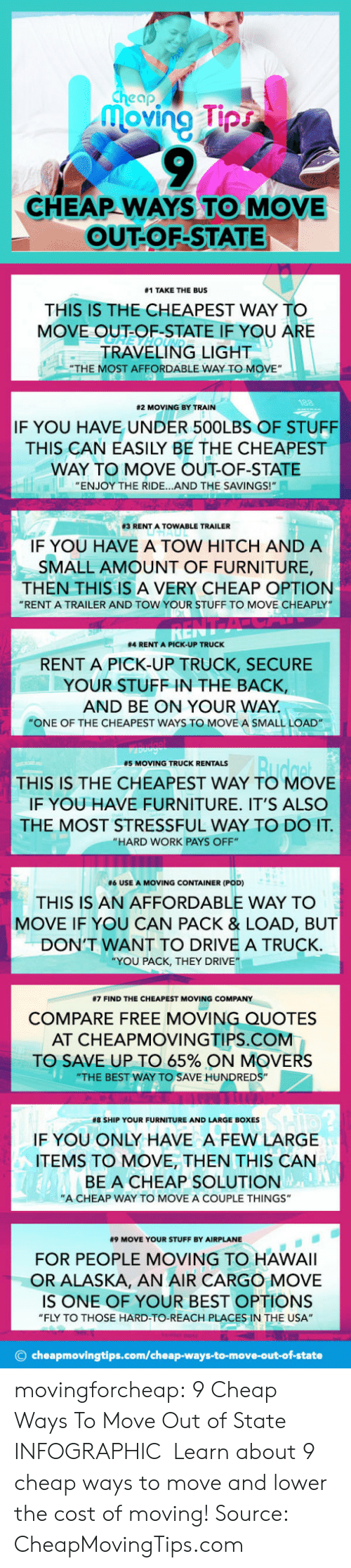 """Ridings: cheap  oving pr  CHEAP WAYS TO MOVE  OUT-OF-STATE  #1 TAKE THE BUS  THIS IS THE CHEAPEST WAY TO  MOVE OUT-OF-STATE IF YOU A  RE  TRAVELING LIGHT  """"THE MOST AFFORDABLE WAY TO MOVE""""  82 MOVING BY TRAIN  IF YOU HAVE UNDER 500LBS OF STUFF  THIS CAN EASILY BE THE CHEAPEST  WAY TO MOVE OUT-OF-STATE  ENJOY THE RIDE...AND THE SAVINGS!  83 RENT A TOW ABLE TRAILER  IF YOU HAVE A TOW HITCH AND A  SMALL AMOUNT OF FURNITURE,  THEN THIS IS A VERY CHEAP OPTION  """"RENT A TRAILER AND TOW YOUR STUFF TO MOVE CHEAPLY  #4 RENT A PICK-UP TRUCK  RENT A PICK-UP TRUCK, SECURE  YOUR STUFF IN THE BACK,  AND BE ON YOUR WAY  """"ONE OF THE CHEAPEST WAYS TO MOVE A SMALL LOAD  #5 MOVING TRUCK RENTALS  THIS IS THE CHEAPEST WAY TO MOVE  IF YOU HAVE FURNITURE. IT'S ALSO  THE MOST STRESSFUL WAY TO DO IT  """"HARD WORK PAYS OFF""""  #6 USE A MOVING CONTAINER (POD)  THIS IS AN AFFORDABLE WAY TO  MOVE IF YOU CAN PACK & LOAD, BUT  DON'T WANT TO DRIVE A TRUCK  YOU PACK, THEY DRIVE""""  #7 FIND THE CHEAPEST MOVING COMPANY  COMPARE FREE MOVING QUOTES  AT CHEAPMOVINGTIPS.COM  TO SAVE UP TO 65% ON MOVERS  """"THE BEST WAY TO SAVE HUNDREDS""""  #8 SHIP YOUR FURNITURE AND LARGE BOXES  IF YOU ONLY HAVE A FEW LARGE  ITEMS TO MOVE, THEN THIS CAN  BE A CHEAP SOLUTION  """"A CHEAP WAY TO MOVE A COUPLE THINGS""""  #9 MOVE YOUR STUFF BY AIRPLANE  FOR PEOPLE MOVING TO HAWAlI  OR ALASKA, AN AIR CARGO MOVE  IS ONE OF YOUR BEST OPTIONS  """"FLY TO THOSE HARD-TO-REACH PLACES IN THE USA""""  © cheapmovingtips.com/cheap-ways-to-move-out-of-state movingforcheap: 9 Cheap Ways To Move Out of State INFOGRAPHIC   Learn about 9 cheap ways to move and lower the cost of moving!  Source: CheapMovingTips.com"""